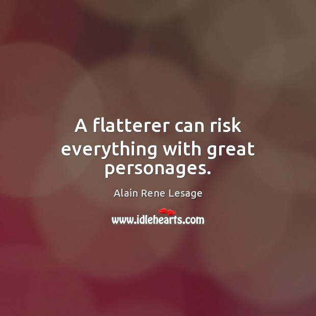 Image, A flatterer can risk everything with great personages.