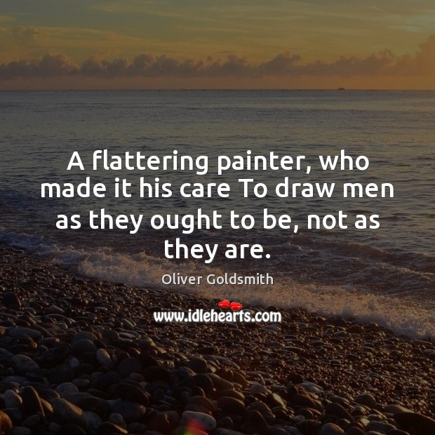 A flattering painter, who made it his care To draw men as Oliver Goldsmith Picture Quote