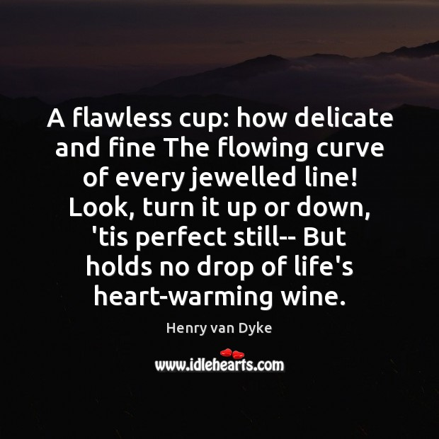 A flawless cup: how delicate and fine The flowing curve of every Henry van Dyke Picture Quote