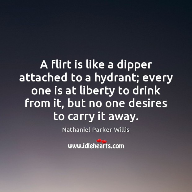 A flirt is like a dipper attached to a hydrant; every one Image