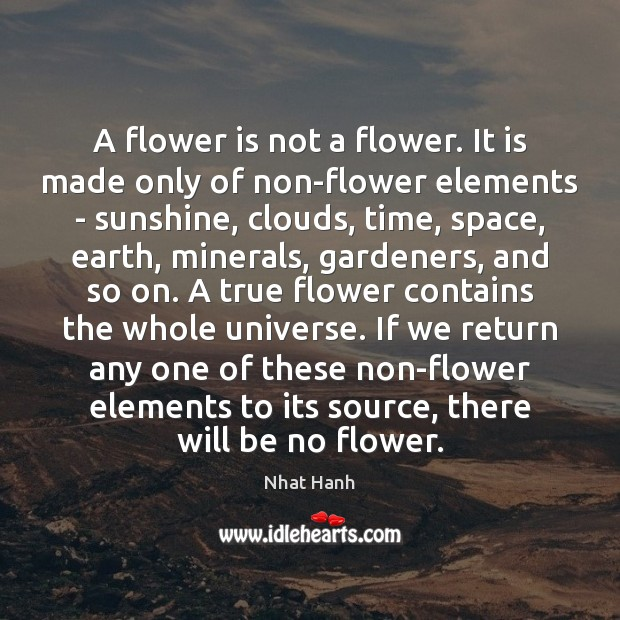 A flower is not a flower. It is made only of non-flower Nhat Hanh Picture Quote