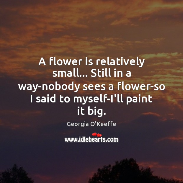 A flower is relatively small… Still in a way-nobody sees a flower-so Flowers Quotes Image