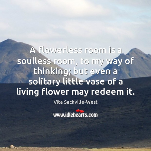 A flowerless room is a soulless room, to my way of thinking; Vita Sackville-West Picture Quote