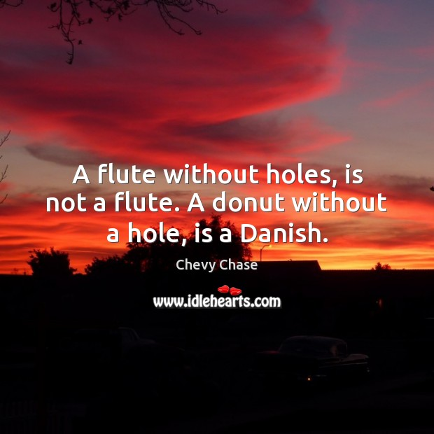 A flute without holes, is not a flute. A donut without a hole, is a Danish. Image