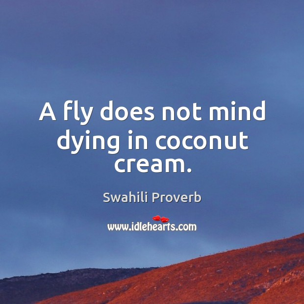 A fly does not mind dying in coconut cream. Image