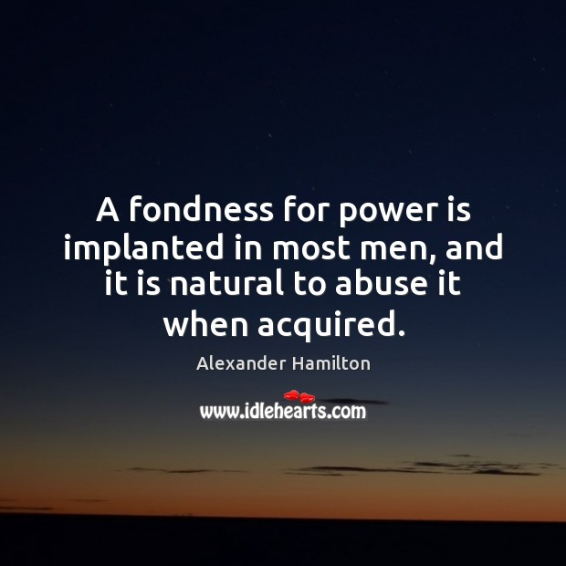A fondness for power is implanted in most men, and it is Alexander Hamilton Picture Quote