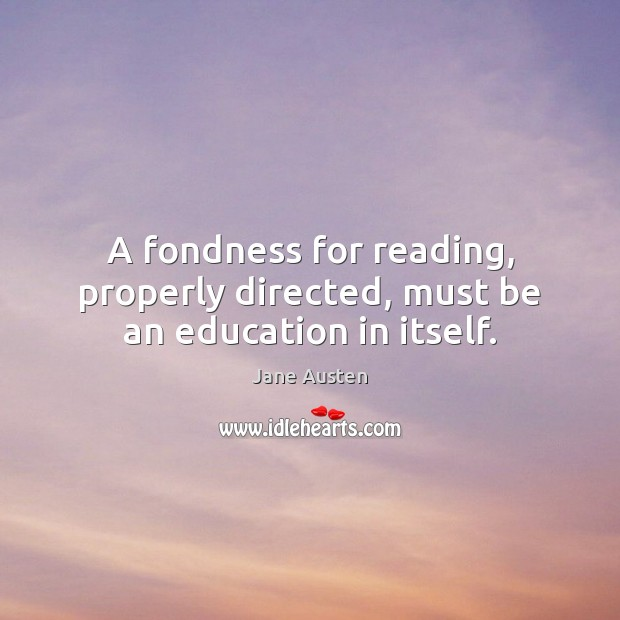 A fondness for reading, properly directed, must be an education in itself. Image