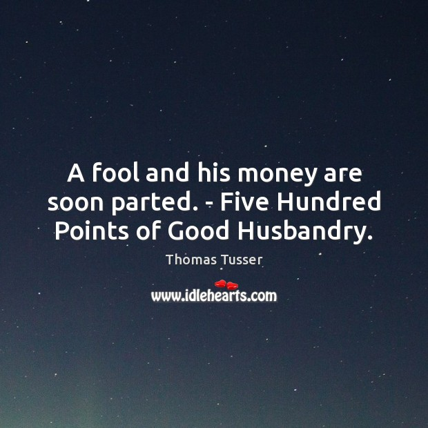 A fool and his money are soon parted. – Five Hundred Points of Good Husbandry. Thomas Tusser Picture Quote