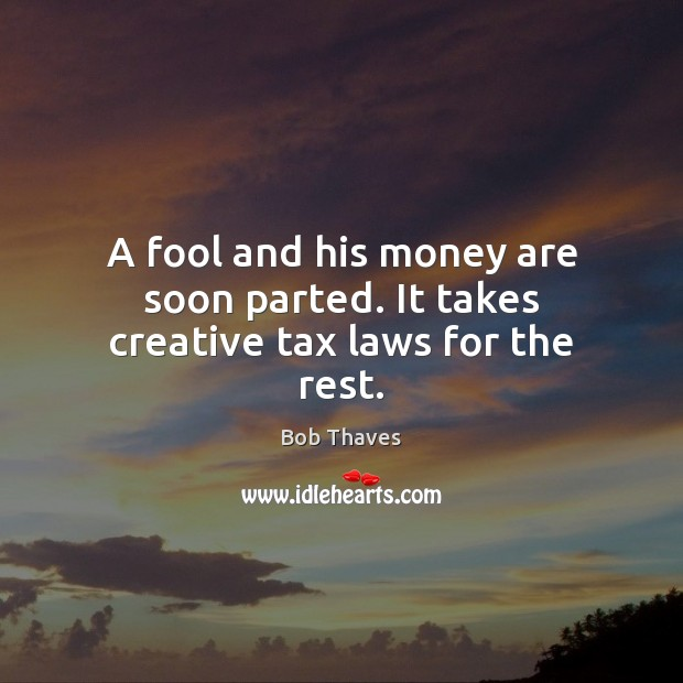 Image, A fool and his money are soon parted. It takes creative tax laws for the rest.