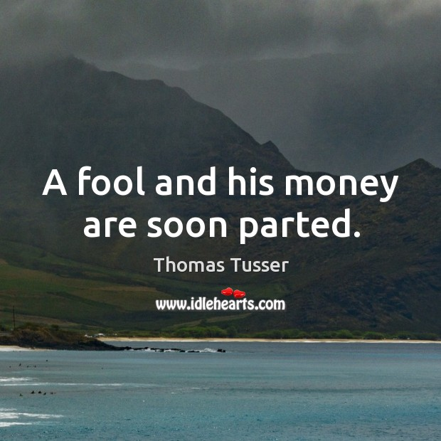 A fool and his money are soon parted. Thomas Tusser Picture Quote