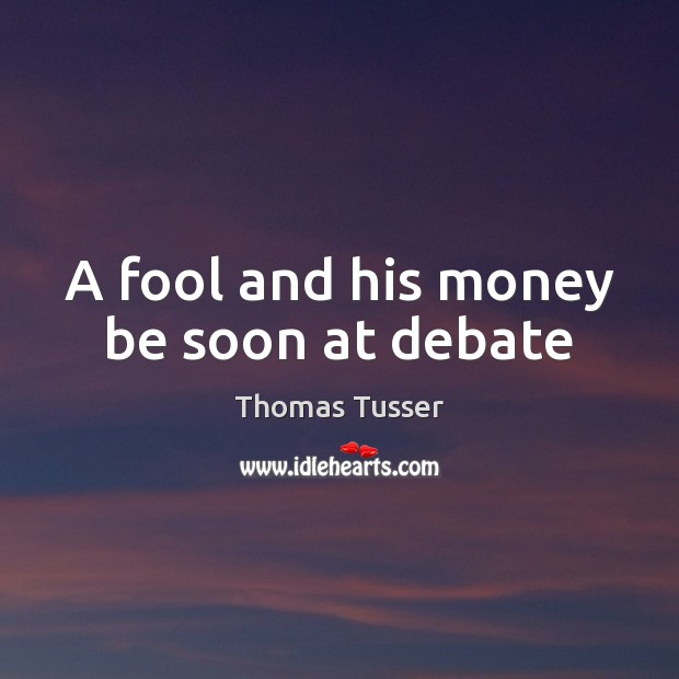 A fool and his money be soon at debate Thomas Tusser Picture Quote