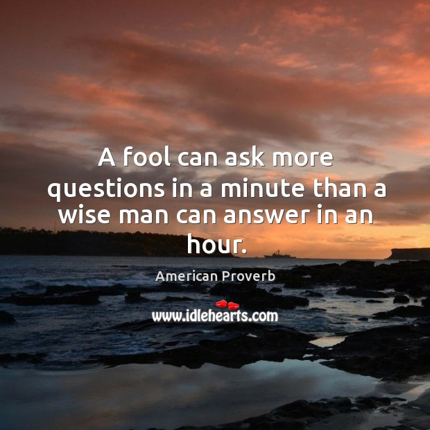 Image, A fool can ask more questions in a minute than a wise man can answer in an hour.