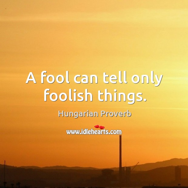 Image, A fool can tell only foolish things.