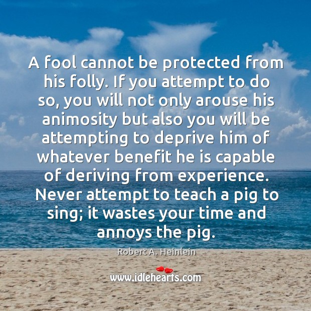 A fool cannot be protected from his folly. If you attempt to Image