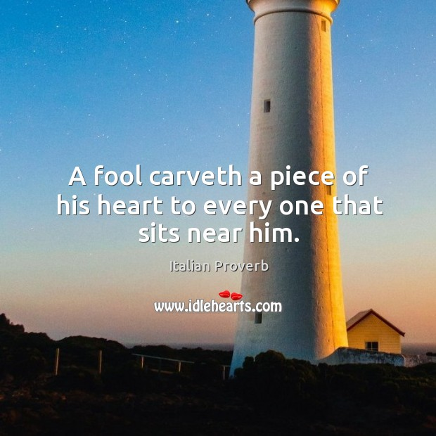 Image, A fool carveth a piece of his heart to every one that sits near him.