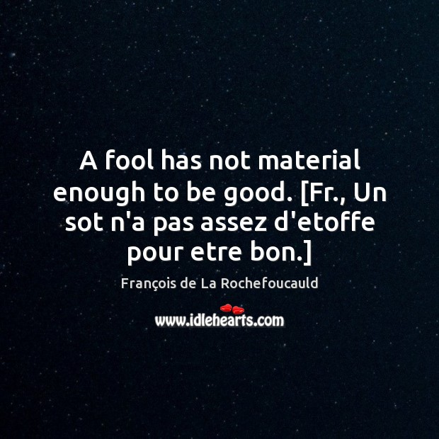 Image, A fool has not material enough to be good. [Fr., Un sot