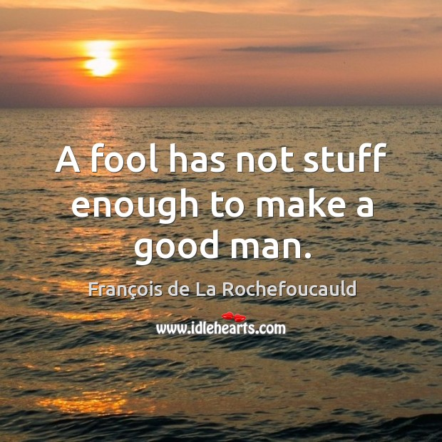 A fool has not stuff enough to make a good man. Image