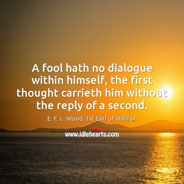 A fool hath no dialogue within himself, the first thought carrieth him E. F. L. Wood, 1st Earl of Halifax Picture Quote