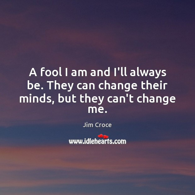 A fool I am and I'll always be. They can change their minds, but they can't change me. Jim Croce Picture Quote