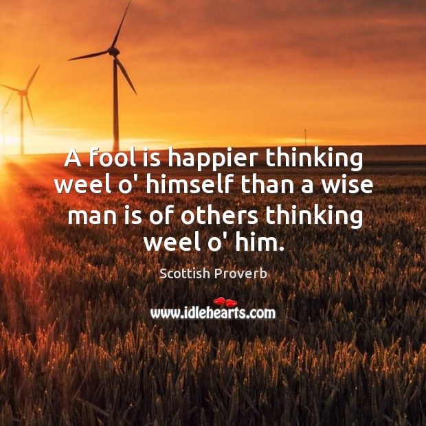 A fool is happier thinking weel o' himself than a wise man Image