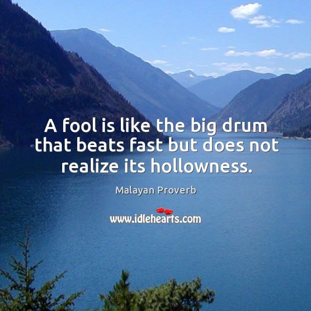 A fool is like the big drum that beats fast but does not realize its hollowness. Malayan Proverbs Image
