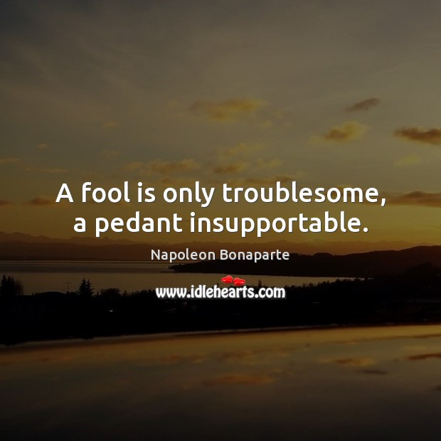 A fool is only troublesome, a pedant insupportable. Image