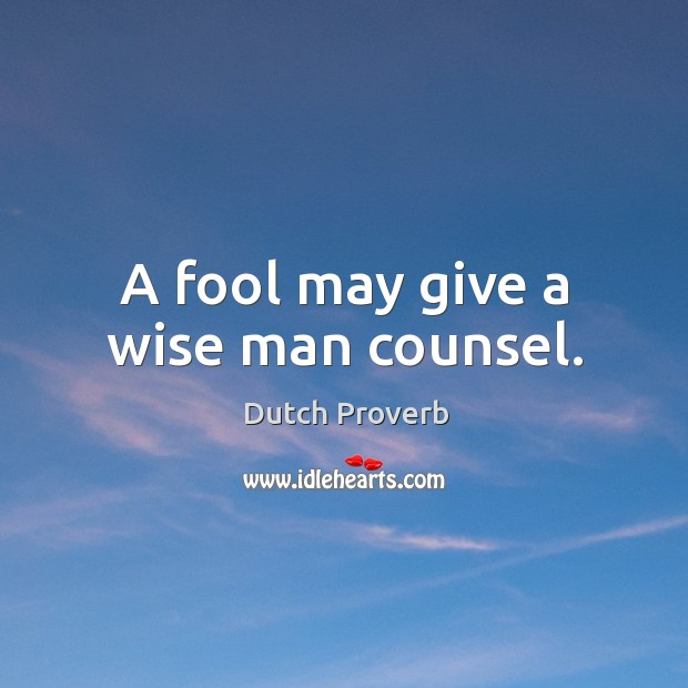 A fool may give a wise man counsel. Image