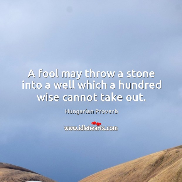 Image, A fool may throw a stone into a well which a hundred wise cannot take out.