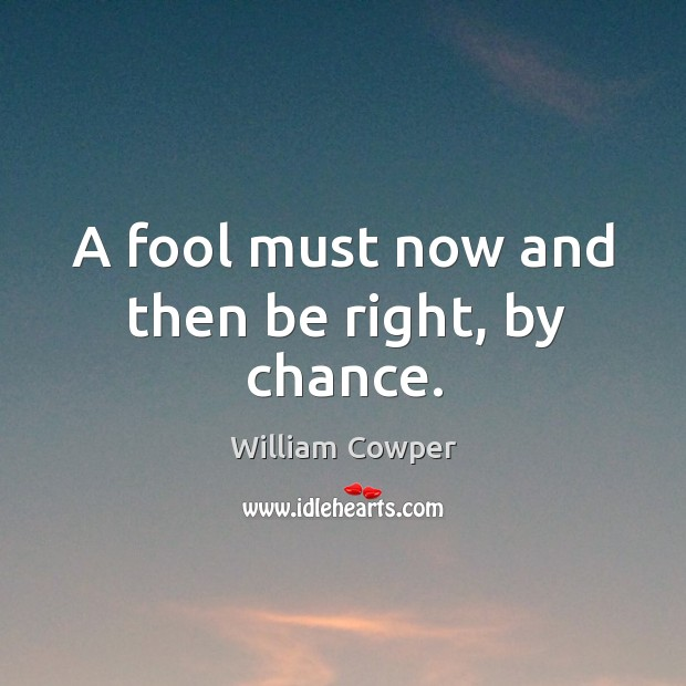 A fool must now and then be right, by chance. Image