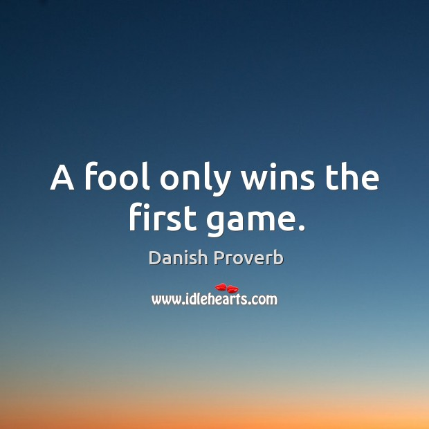 Image, A fool only wins the first game.