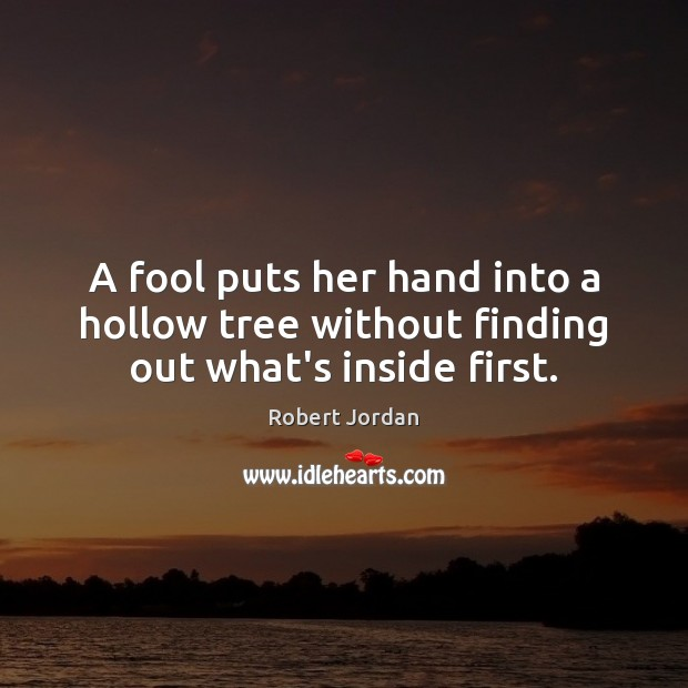 A fool puts her hand into a hollow tree without finding out what's inside first. Robert Jordan Picture Quote