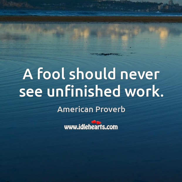 A fool should never see unfinished work. Image
