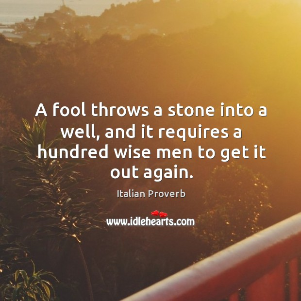 Image, A fool throws a stone into a well, and it requires a hundred wise men to get it out again.