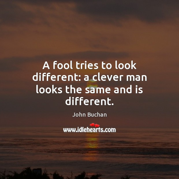 A fool tries to look different: a clever man looks the same and is different. John Buchan Picture Quote