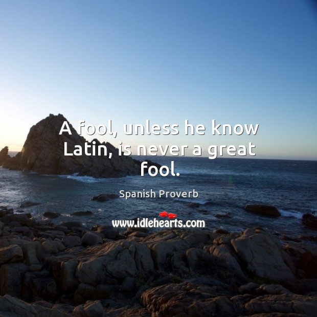 A fool, unless he know latin, is never a great fool. Image