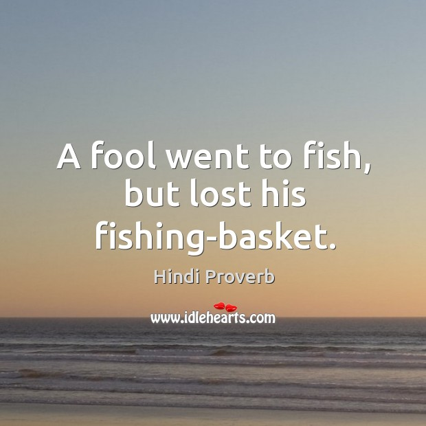 A fool went to fish, but lost his fishing-basket. Hindi Proverbs Image