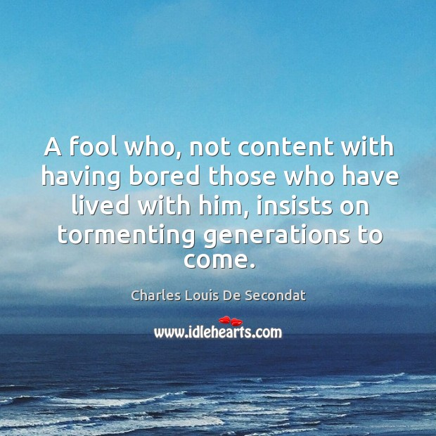 A fool who, not content with having bored those who have lived with him, insists on tormenting generations to come. Image