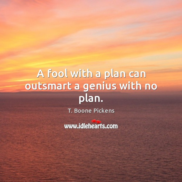 A fool with a plan can outsmart a genius with no plan. T. Boone Pickens Picture Quote