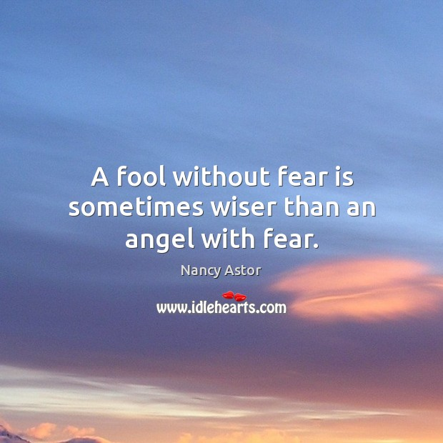 A fool without fear is sometimes wiser than an angel with fear. Image