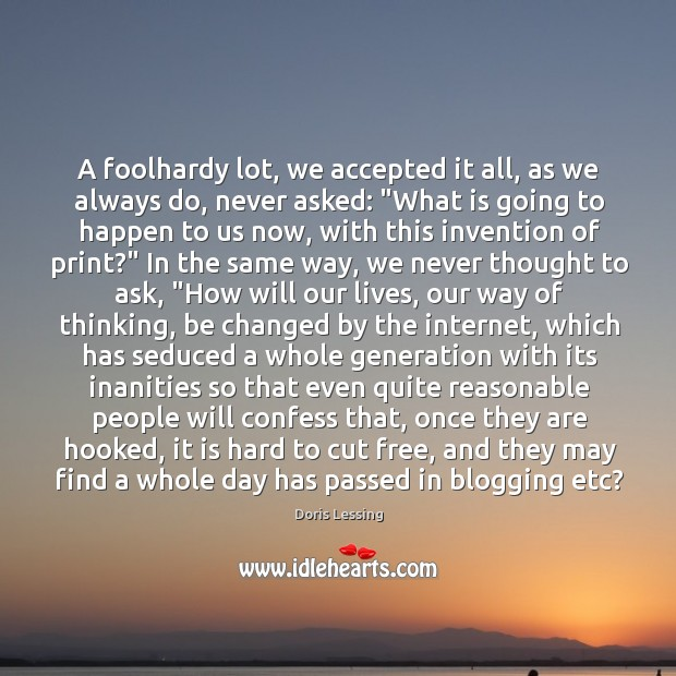 A foolhardy lot, we accepted it all, as we always do, never Doris Lessing Picture Quote