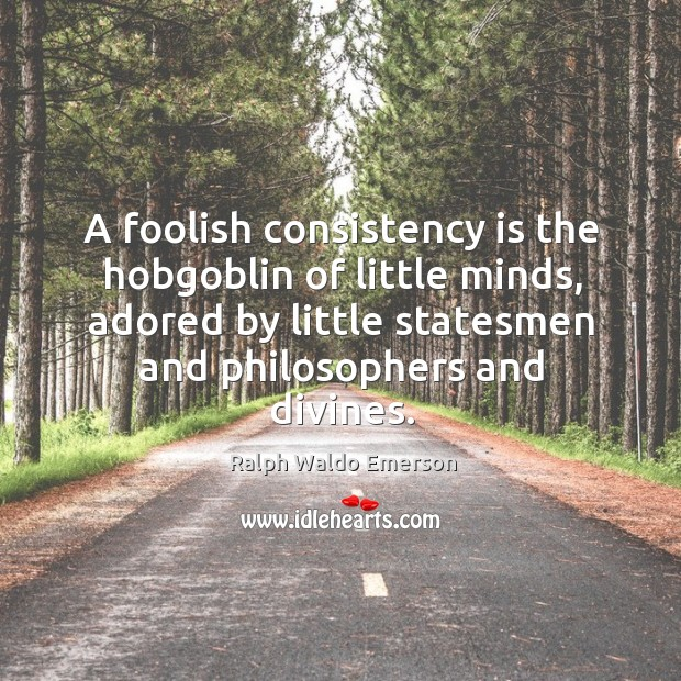 A foolish consistency is the hobgoblin of little minds, adored by little statesmen and philosophers and divines. Image