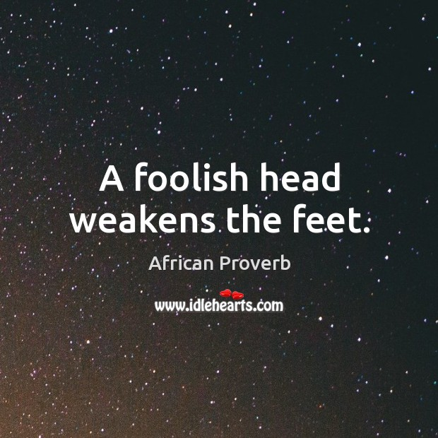 Image, A foolish head weakens the feet.