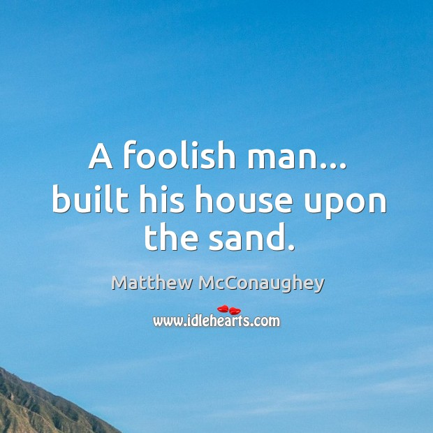 Image about A foolish man… built his house upon the sand.
