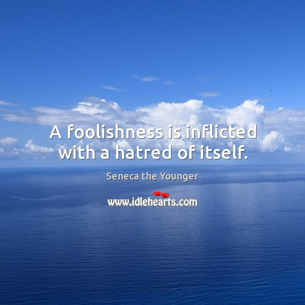 A foolishness is inflicted with a hatred of itself. Image