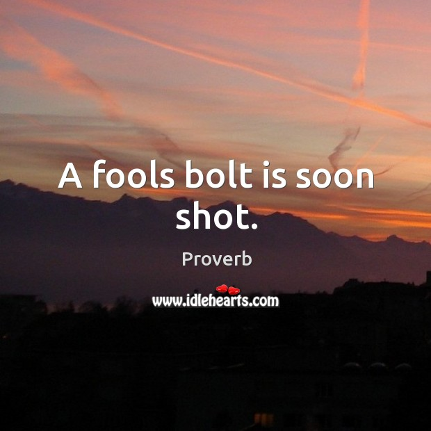 A fools bolt is soon shot. Image