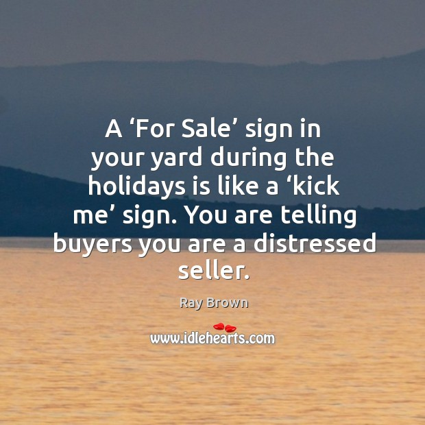 A 'for sale' sign in your yard during the holidays is like a 'kick me' sign. You are telling buyers you are a distressed seller. Ray Brown Picture Quote