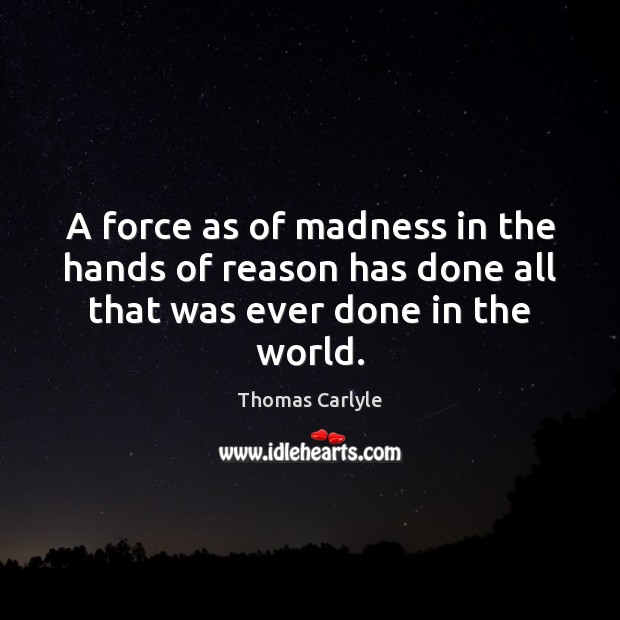 A force as of madness in the hands of reason has done all that was ever done in the world. Thomas Carlyle Picture Quote