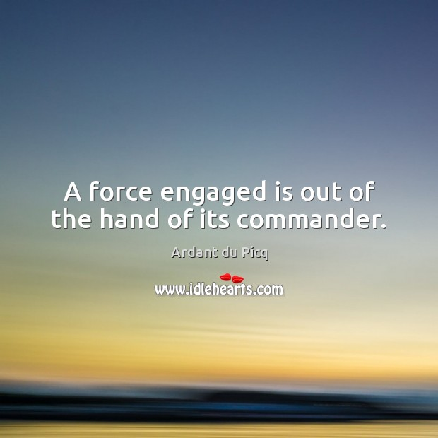 Image, A force engaged is out of the hand of its commander.