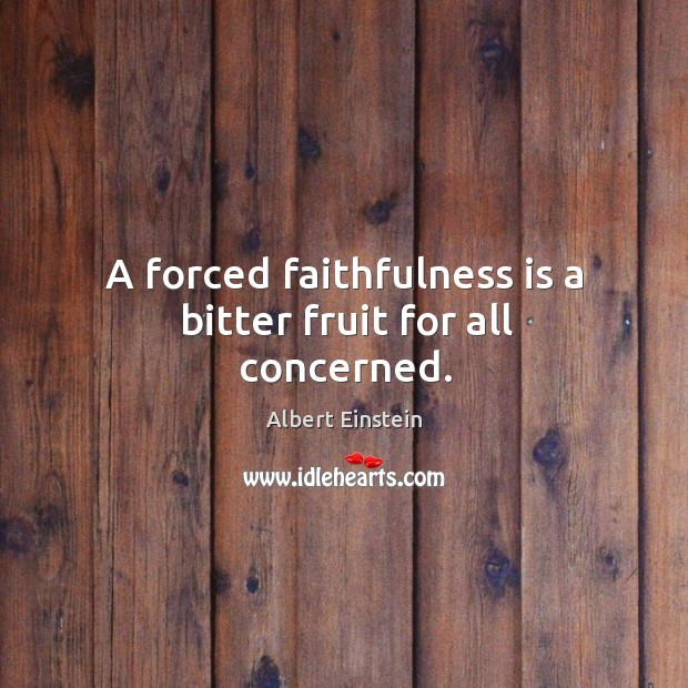 Image, A forced faithfulness is a bitter fruit for all concerned.