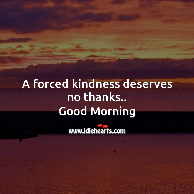 A forced kindness deserves no thanks.. Good Morning Messages Image